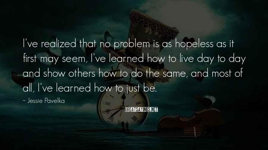 Jessie Pavelka Sayings: I've realized that no problem is as hopeless as it first may seem, I've learned