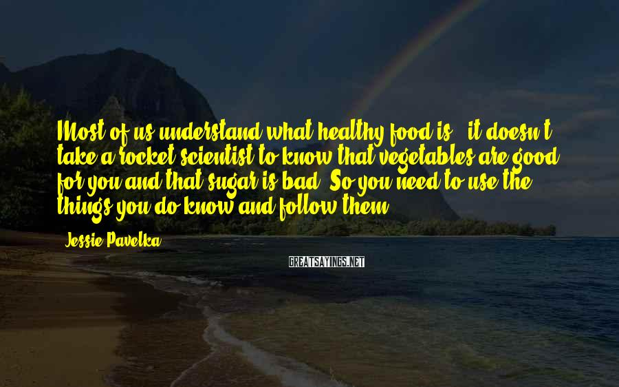 Jessie Pavelka Sayings: Most of us understand what healthy food is - it doesn't take a rocket scientist