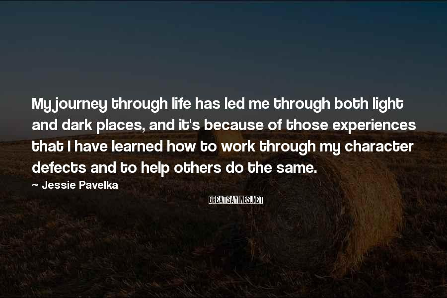 Jessie Pavelka Sayings: My journey through life has led me through both light and dark places, and it's