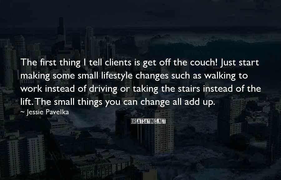 Jessie Pavelka Sayings: The first thing I tell clients is get off the couch! Just start making some