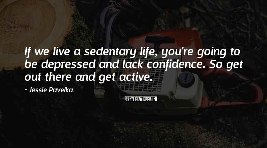 Jessie Pavelka Sayings: If we live a sedentary life, you're going to be depressed and lack confidence. So