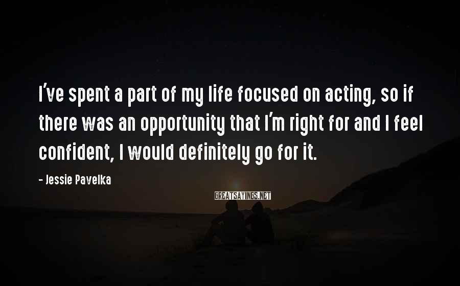 Jessie Pavelka Sayings: I've spent a part of my life focused on acting, so if there was an