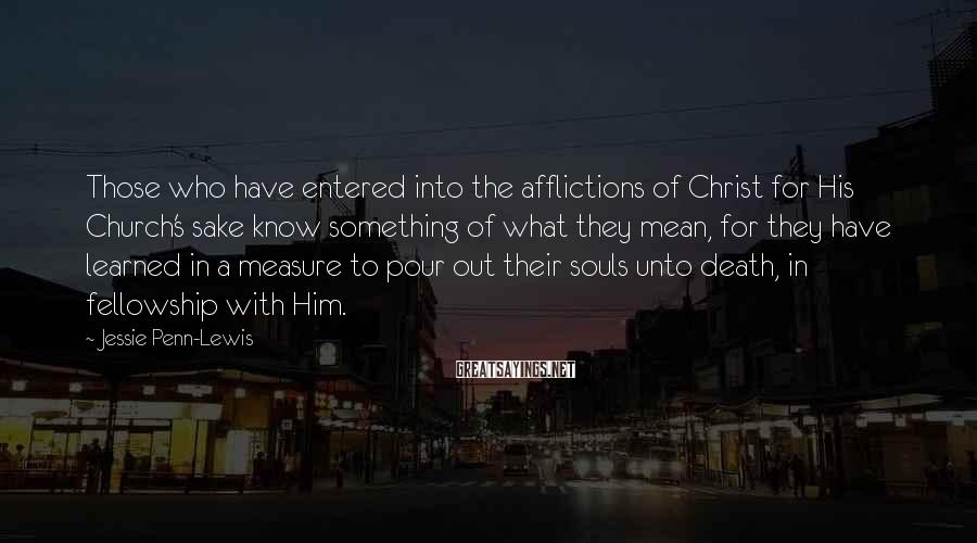 Jessie Penn-Lewis Sayings: Those who have entered into the afflictions of Christ for His Church's sake know something