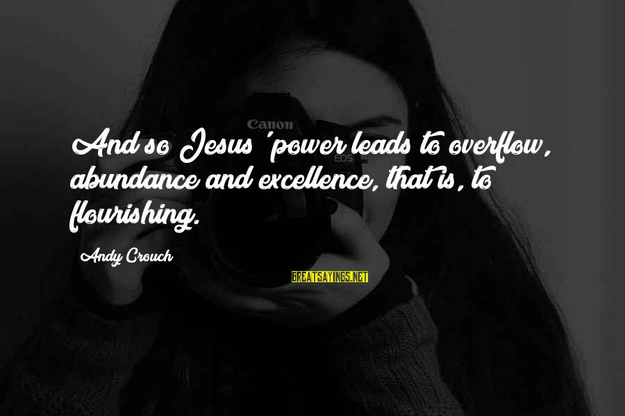 Jesus Abundance Sayings By Andy Crouch: And so Jesus' power leads to overflow, abundance and excellence, that is, to flourishing.