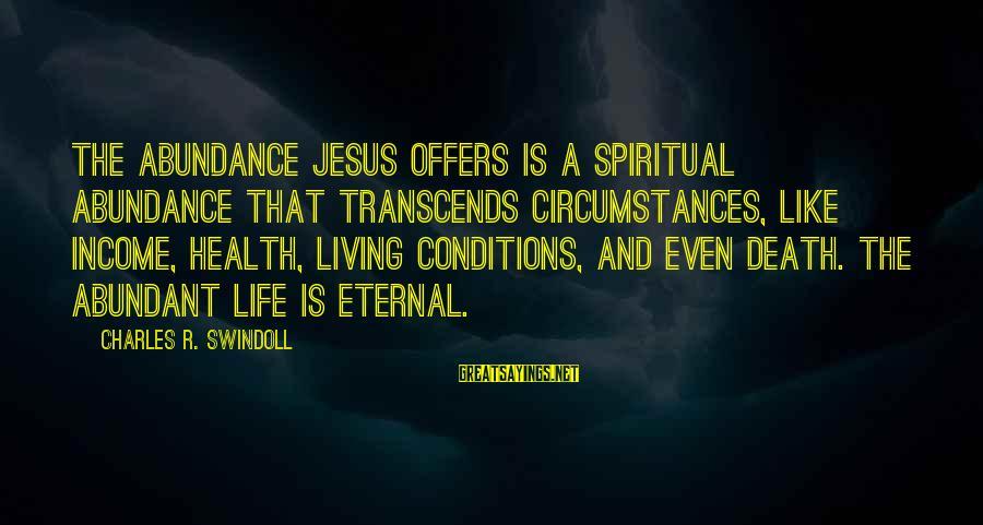Jesus Abundance Sayings By Charles R. Swindoll: The abundance Jesus offers is a spiritual abundance that transcends circumstances, like income, health, living