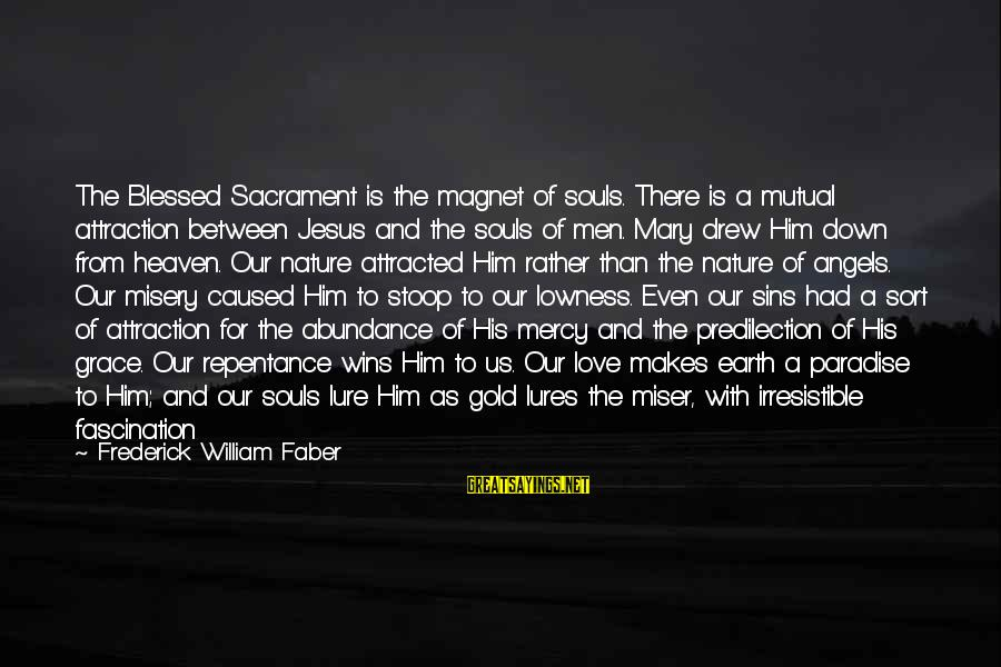 Jesus Abundance Sayings By Frederick William Faber: The Blessed Sacrament is the magnet of souls. There is a mutual attraction between Jesus