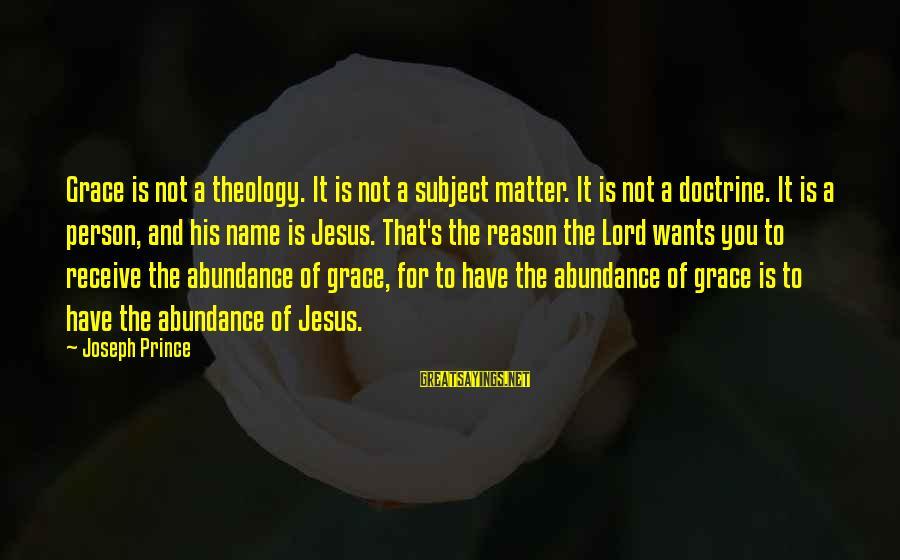 Jesus Abundance Sayings By Joseph Prince: Grace is not a theology. It is not a subject matter. It is not a