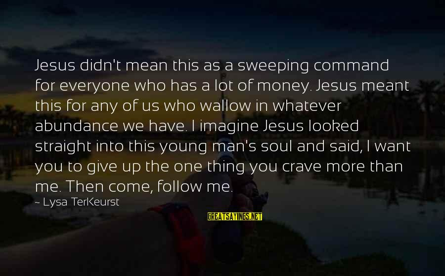 Jesus Abundance Sayings By Lysa TerKeurst: Jesus didn't mean this as a sweeping command for everyone who has a lot of