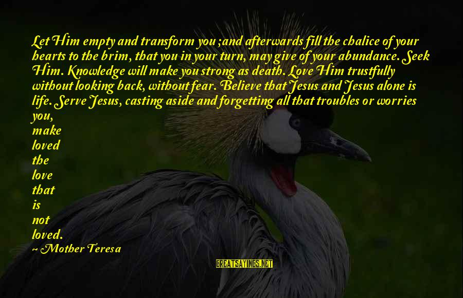 Jesus Abundance Sayings By Mother Teresa: Let Him empty and transform you ;and afterwards fill the chalice of your hearts to