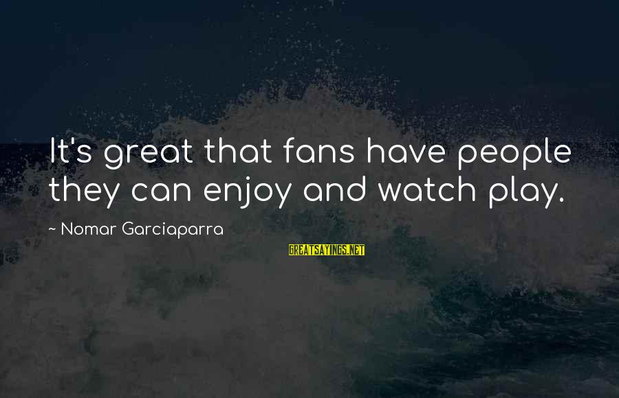 Jesus Abundance Sayings By Nomar Garciaparra: It's great that fans have people they can enjoy and watch play.