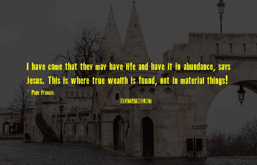 Jesus Abundance Sayings By Pope Francis: I have come that they may have life and have it in abundance, says Jesus.