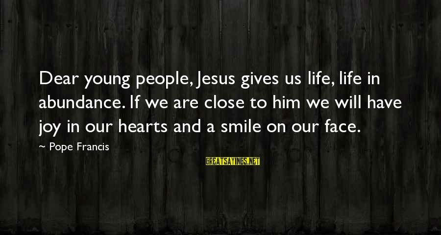 Jesus Abundance Sayings By Pope Francis: Dear young people, Jesus gives us life, life in abundance. If we are close to
