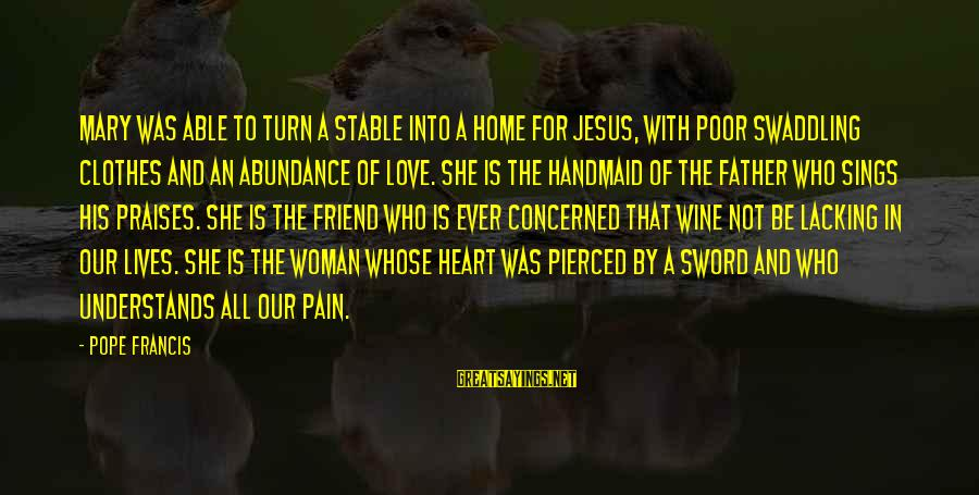 Jesus Abundance Sayings By Pope Francis: Mary was able to turn a stable into a home for Jesus, with poor swaddling