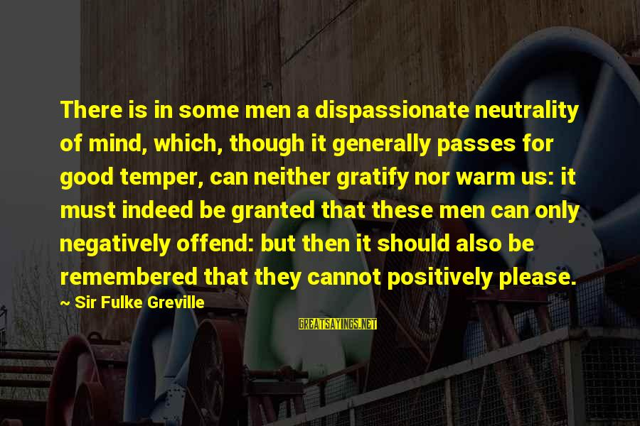 Jesus Abundance Sayings By Sir Fulke Greville: There is in some men a dispassionate neutrality of mind, which, though it generally passes