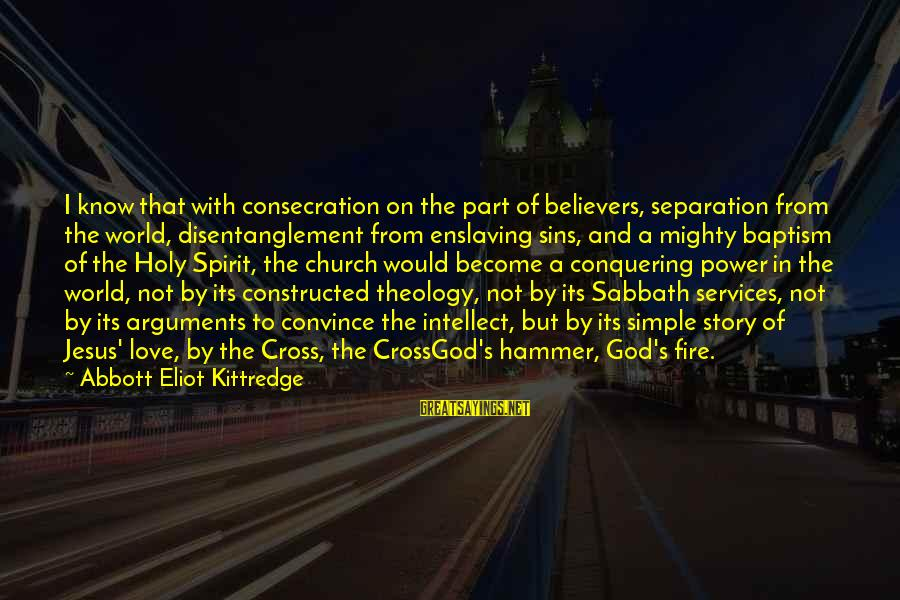 Jesus Baptism Sayings By Abbott Eliot Kittredge: I know that with consecration on the part of believers, separation from the world, disentanglement