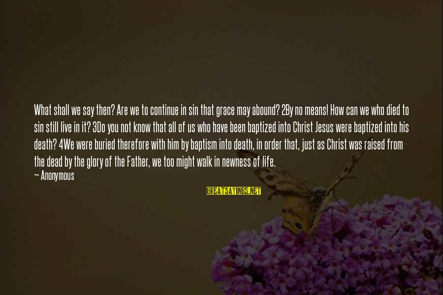 Jesus Baptism Sayings By Anonymous: What shall we say then? Are we to continue in sin that grace may abound?