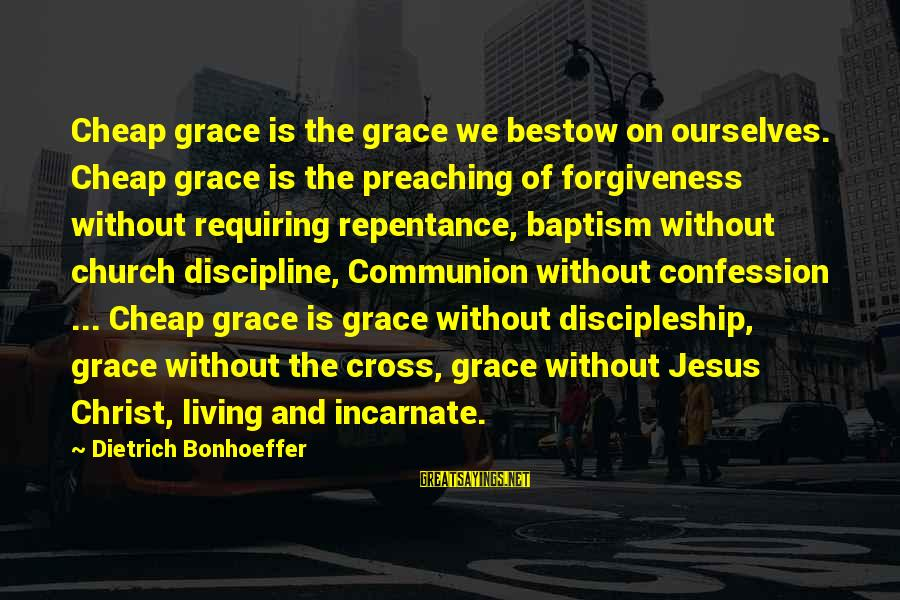 Jesus Baptism Sayings By Dietrich Bonhoeffer: Cheap grace is the grace we bestow on ourselves. Cheap grace is the preaching of