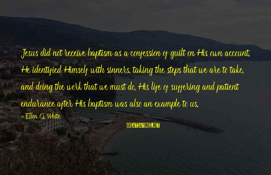Jesus Baptism Sayings By Ellen G. White: Jesus did not receive baptism as a confession of guilt on His own account. He