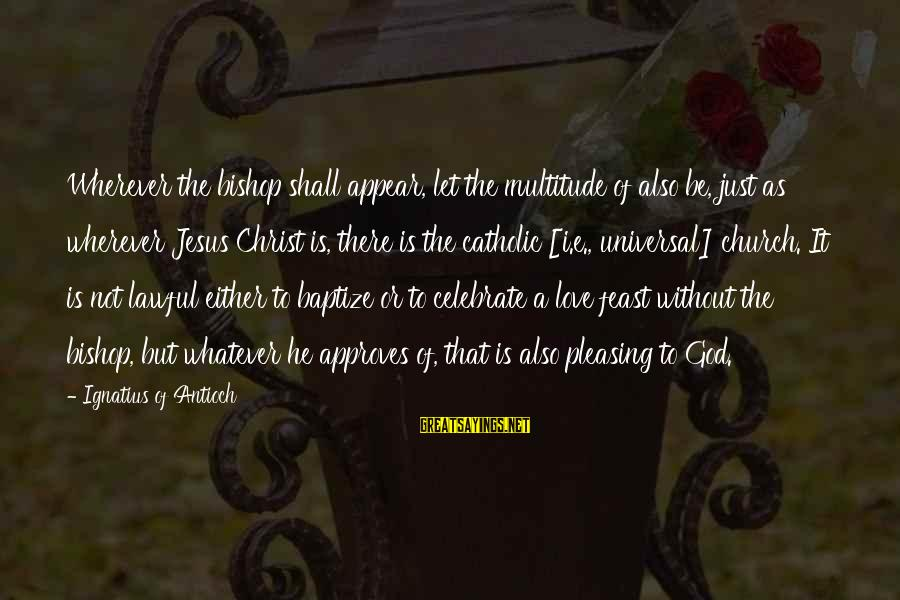 Jesus Baptism Sayings By Ignatius Of Antioch: Wherever the bishop shall appear, let the multitude of also be, just as wherever Jesus