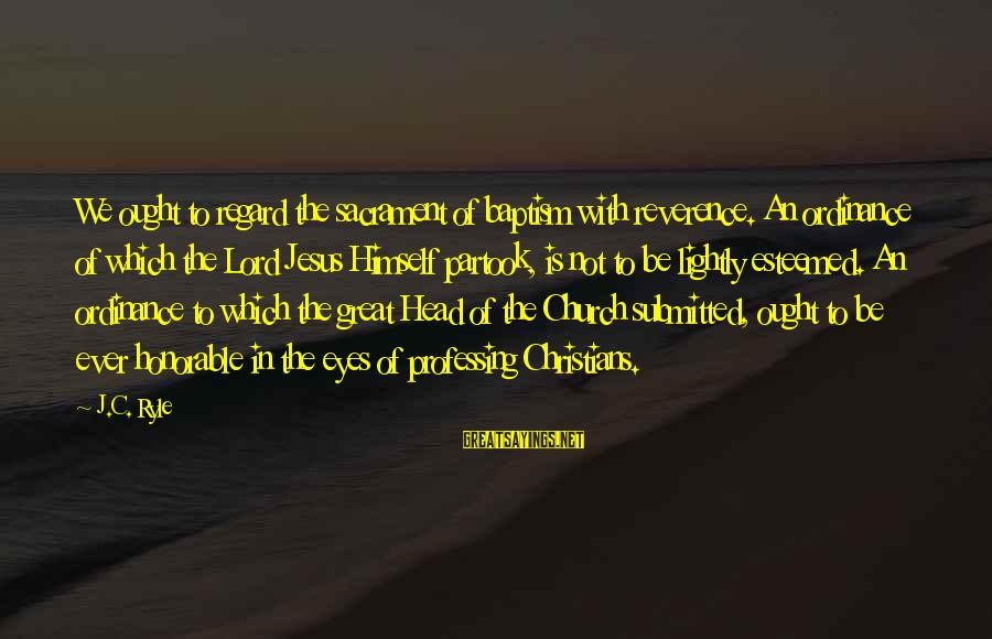 Jesus Baptism Sayings By J.C. Ryle: We ought to regard the sacrament of baptism with reverence. An ordinance of which the
