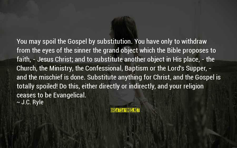 Jesus Baptism Sayings By J.C. Ryle: You may spoil the Gospel by substitution. You have only to withdraw from the eyes