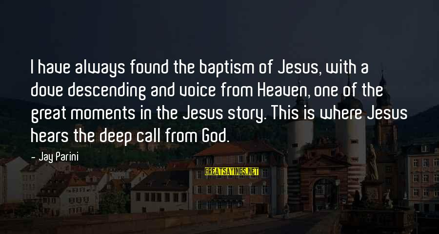 Jesus Baptism Sayings By Jay Parini: I have always found the baptism of Jesus, with a dove descending and voice from