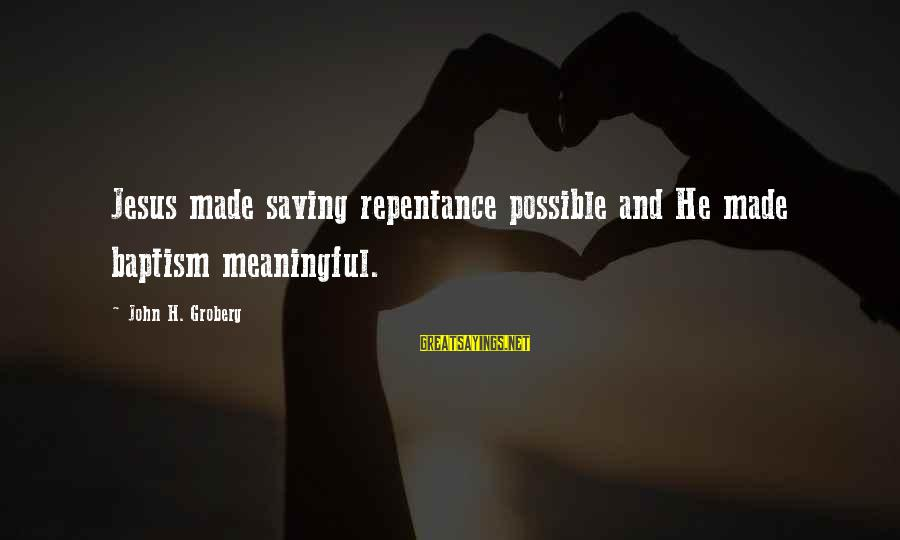 Jesus Baptism Sayings By John H. Groberg: Jesus made saving repentance possible and He made baptism meaningful.