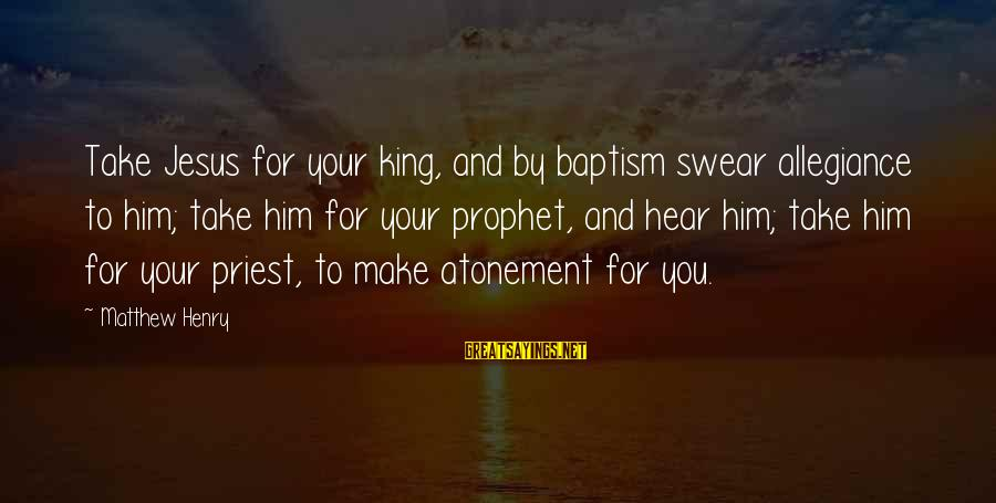 Jesus Baptism Sayings By Matthew Henry: Take Jesus for your king, and by baptism swear allegiance to him; take him for
