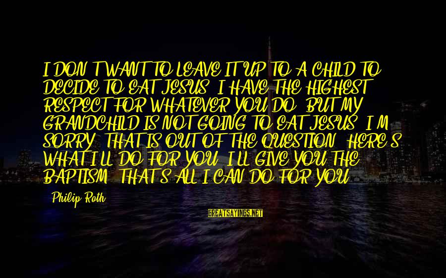 Jesus Baptism Sayings By Philip Roth: I DON'T WANT TO LEAVE IT UP TO A CHILD TO DECIDE TO EAT JESUS.