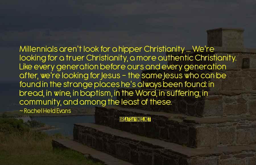Jesus Baptism Sayings By Rachel Held Evans: Millennials aren't look for a hipper Christianity ... We're looking for a truer Christianity, a