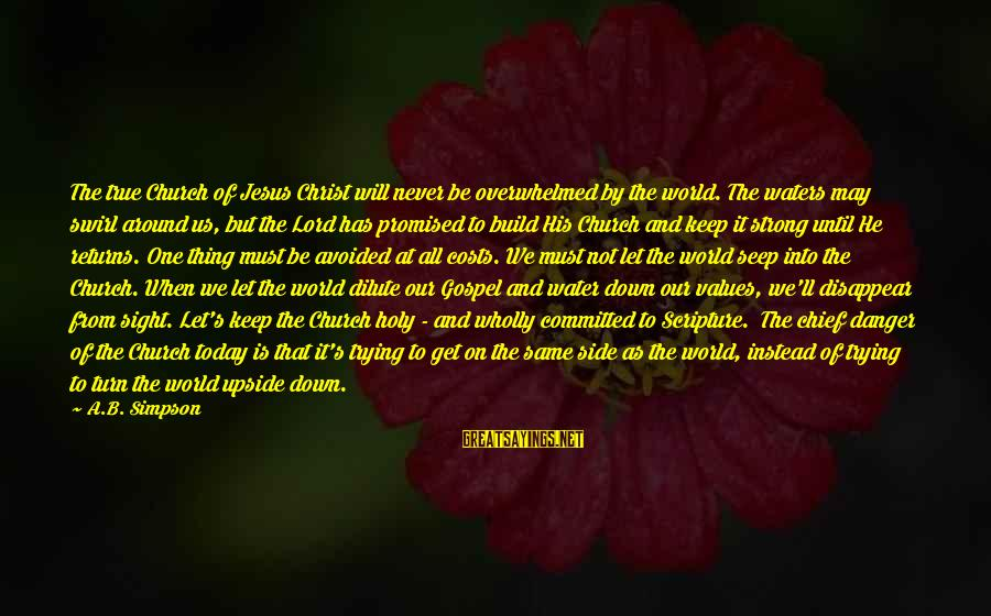 Jesus Christ Scripture Sayings By A.B. Simpson: The true Church of Jesus Christ will never be overwhelmed by the world. The waters