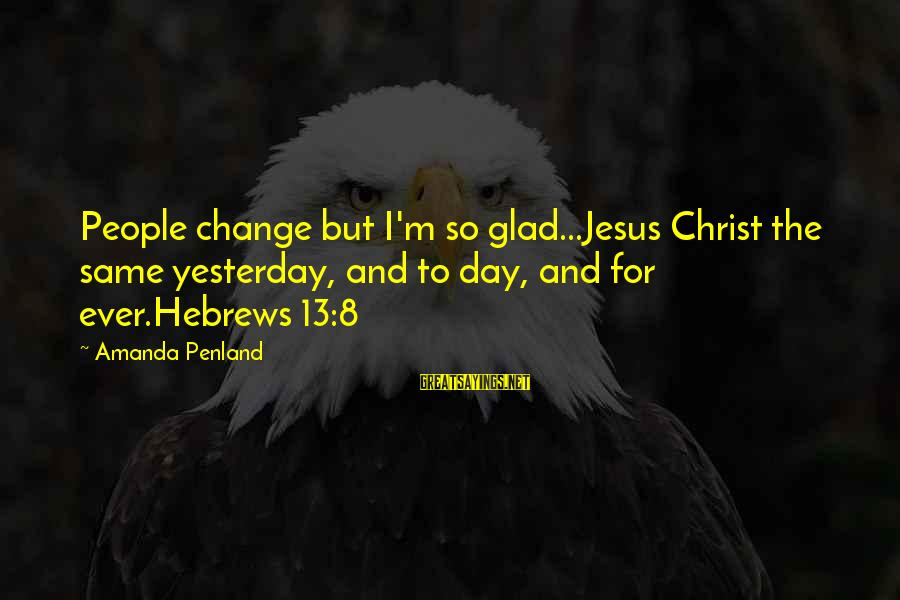 Jesus Christ Scripture Sayings By Amanda Penland: People change but I'm so glad...Jesus Christ the same yesterday, and to day, and for