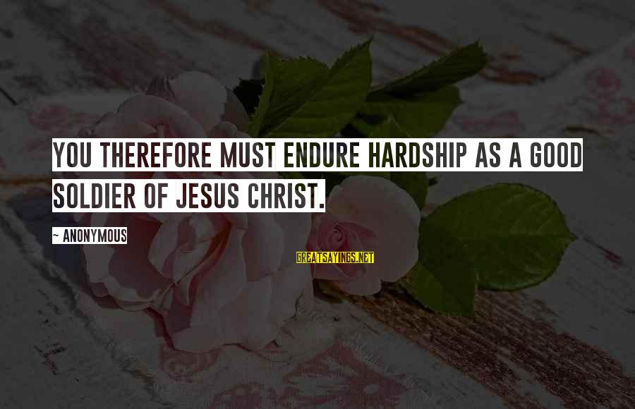 Jesus Christ Scripture Sayings By Anonymous: You therefore must endure hardship as a good soldier of Jesus Christ.