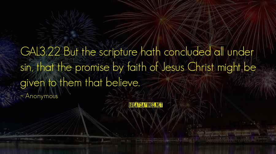 Jesus Christ Scripture Sayings By Anonymous: GAL3.22 But the scripture hath concluded all under sin, that the promise by faith of