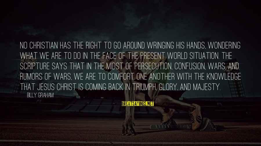 Jesus Christ Scripture Sayings By Billy Graham: No Christian has the right to go around wringing his hands, wondering what we are