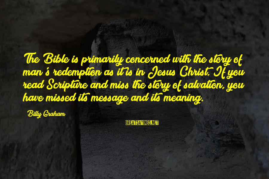 Jesus Christ Scripture Sayings By Billy Graham: The Bible is primarily concerned with the story of man's redemption as it is in