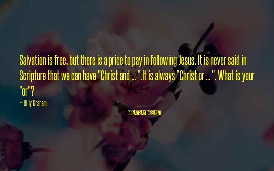 Jesus Christ Scripture Sayings By Billy Graham: Salvation is free, but there is a price to pay in following Jesus. It is