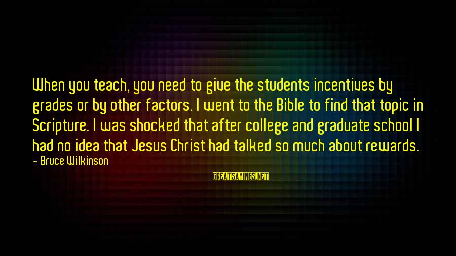 Jesus Christ Scripture Sayings By Bruce Wilkinson: When you teach, you need to give the students incentives by grades or by other