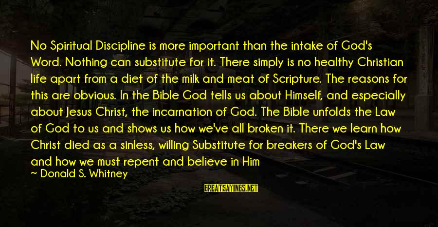 Jesus Christ Scripture Sayings By Donald S. Whitney: No Spiritual Discipline is more important than the intake of God's Word. Nothing can substitute