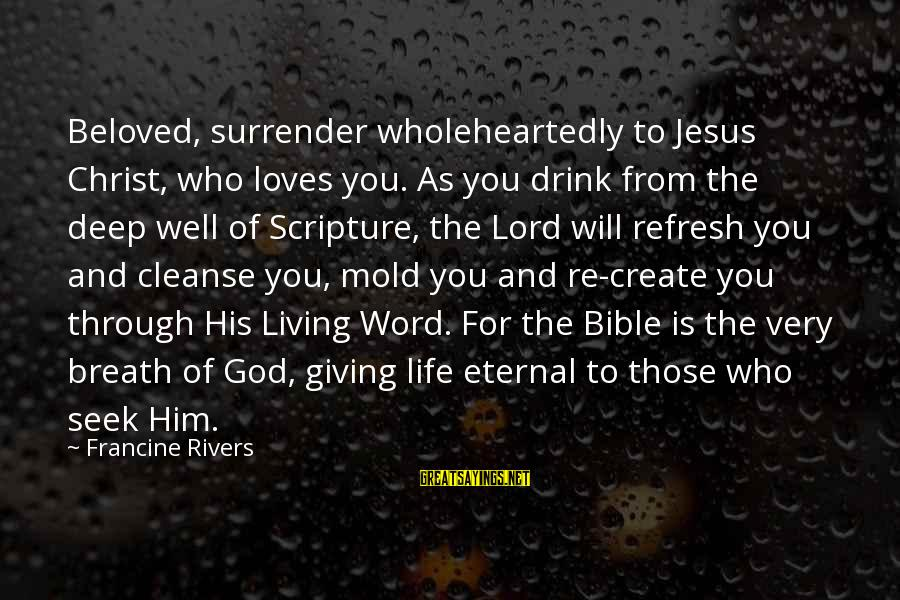 Jesus Christ Scripture Sayings By Francine Rivers: Beloved, surrender wholeheartedly to Jesus Christ, who loves you. As you drink from the deep