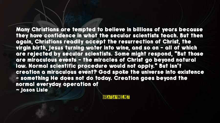 Jesus Christ Scripture Sayings By Jason Lisle: Many Christians are tempted to believe in billions of years because they have confidence in