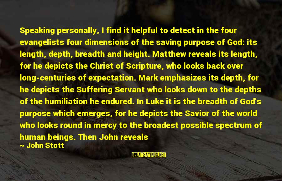 Jesus Christ Scripture Sayings By John Stott: Speaking personally, I find it helpful to detect in the four evangelists four dimensions of