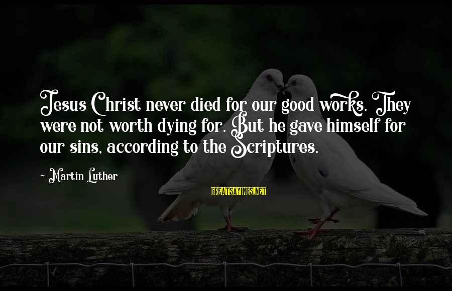 Jesus Christ Scripture Sayings By Martin Luther: Jesus Christ never died for our good works. They were not worth dying for. But