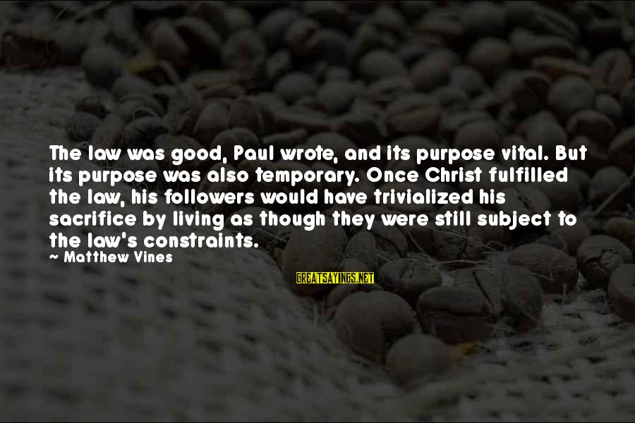 Jesus Christ Scripture Sayings By Matthew Vines: The law was good, Paul wrote, and its purpose vital. But its purpose was also