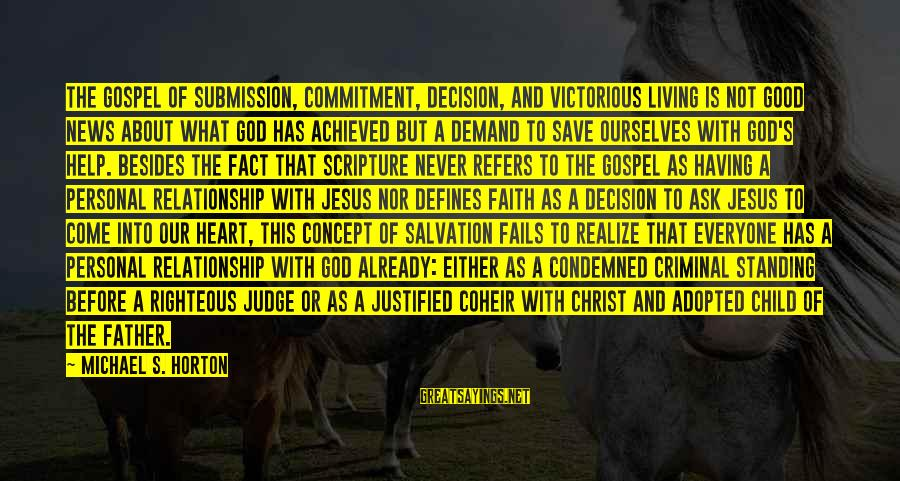 Jesus Christ Scripture Sayings By Michael S. Horton: The gospel of submission, commitment, decision, and victorious living is not good news about what