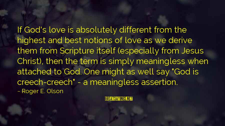 Jesus Christ Scripture Sayings By Roger E. Olson: If God's love is absolutely different from the highest and best notions of love as