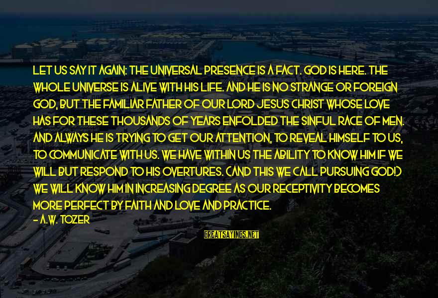 Jesus Is Alive Sayings By A.W. Tozer: Let us say it again: The Universal Presence is a fact. God is here. The