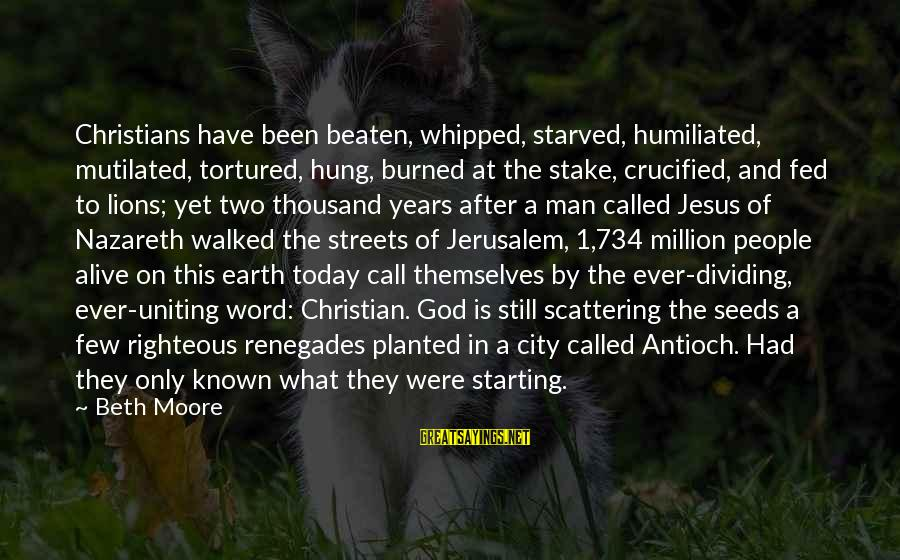 Jesus Is Alive Sayings By Beth Moore: Christians have been beaten, whipped, starved, humiliated, mutilated, tortured, hung, burned at the stake, crucified,