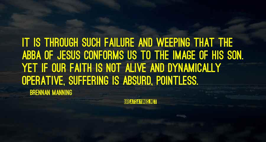 Jesus Is Alive Sayings By Brennan Manning: It is through such failure and weeping that the Abba of Jesus conforms us to