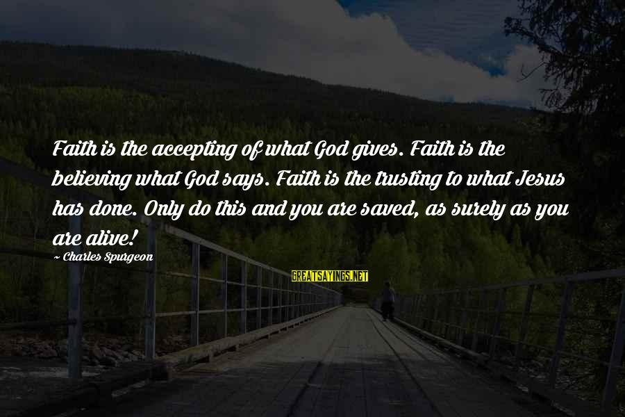 Jesus Is Alive Sayings By Charles Spurgeon: Faith is the accepting of what God gives. Faith is the believing what God says.